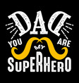 dad you are my superhero fathers day quotes good vector image