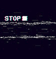 glitch stop on black backdrop retro vhs vector image vector image