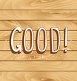 GOOD inscription on a wooden background vector image vector image
