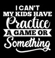 i cant my kids have practice a game or something vector image vector image