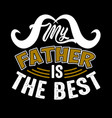 my father is best fathers day quotes good vector image vector image
