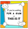 If you are waiting for a sign This is it vector image
