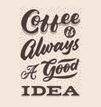 coffee is always a good idea hand lettering vector image vector image