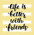 life is better with friends vector image vector image