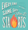 every fire is same size when it starts letter vector image vector image