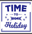 time to work holiday typhography design vector image vector image