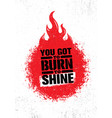 you got to burn to shine inspiring creative vector image vector image
