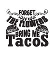 tacos quote and sloganforget flowers bring me vector image vector image
