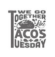 tacos quote and slogan good for tee we go vector image vector image
