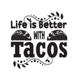 tacos quote and slogan good for tee life is vector image vector image