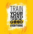 train your mind to see the good in everything vector image vector image