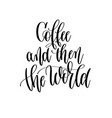 coffee and then the world - black and white hand vector image vector image