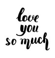 love you so much beautiful quote written by hand vector image vector image