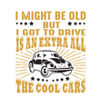car quote and saying i might be old but i got to vector image vector image