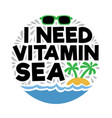 i need vitamin sea summer quotes vector image