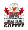 coffee quote and saying good ideas start with vector image vector image
