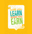 the more you learn the more you earn inspiring vector image vector image
