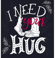 hand drawing lettering phrase - i need your hug vector image