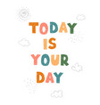 today is your day - fun hand drawn nursery poster vector image