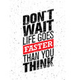 do not wait life goes faster than you think vector image vector image