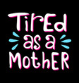tired as a mother vector image vector image