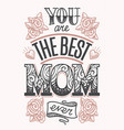 you are the best mom ever lettering vector image vector image