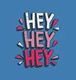 hey hey hey greeting message handwritten with vector image