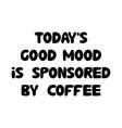 todays good mood is sponsored coffee cute hand vector image vector image