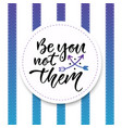 be you not them inspirational and motivational vector image vector image