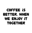 coffee is better when we enjoy it together cute vector image vector image