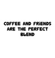 coffee and friends are perfect blend cute vector image vector image