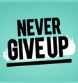 never give up inspiring motivation quote vector image vector image