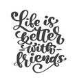life is better with friends handwritten lettering vector image