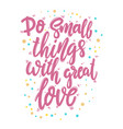 do small things with great love lettering phrase vector image vector image