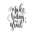 make today great - hand lettering inscription text vector image vector image
