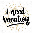 i need vacation lettering phrase on grunge vector image vector image