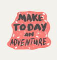 make today a special day make an adventure vector image