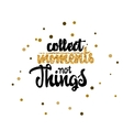 Collect moments not things Calligraphy gold paint vector image