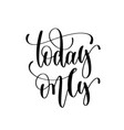 today only - black and white hand lettering vector image vector image