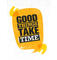 good things take time inspiring creative vector image vector image