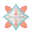 love you mom card decoration image vector image