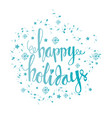 happy holidays hand lettering with snowflakes vector image vector image