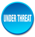 Under threat blue round flat isolated push button vector image