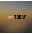 enjoy today inspiration and motivation quote vector image vector image