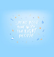 spend your time with the right people quote vector image