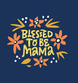 blessed to be mama hand drawn lettering vector image vector image