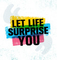 let life surprise you inspiring creative vector image
