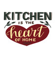 hand-lettering quotes kitchen is heart home vector image