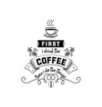 first i drink coffee then i do things vector image