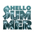 hello summer lettering with palm trees vector image